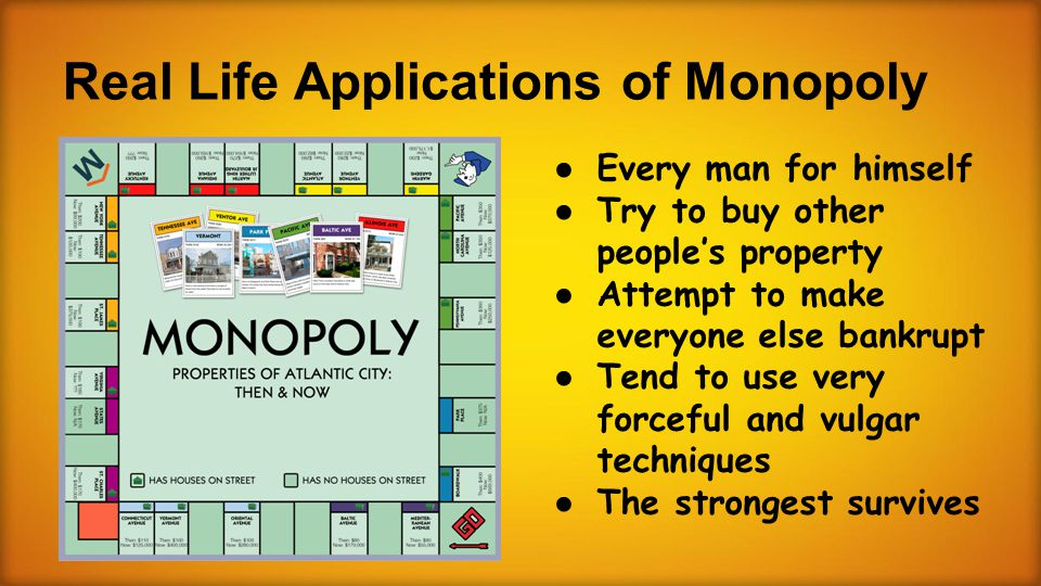 Real Life Applications of Monopoly ● Every man for himself ● Try to buy other people's property ● Attempt to make everyone else bankrupt ● Tend to use very forceful and vulgar techniques ● The strongest survives