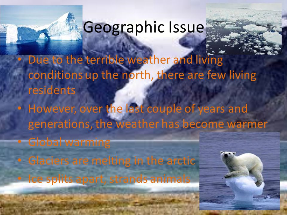 Geographic Issue Due to the terrible weather and living conditions up the north, there are few living residents However, over the last couple of years and generations, the weather has become warmer Global warming Glaciers are melting in the arctic Ice splits apart, strands animals