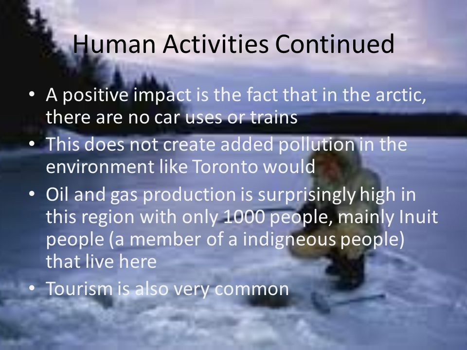 Human Activities Continued A positive impact is the fact that in the arctic, there are no car uses or trains This does not create added pollution in the environment like Toronto would Oil and gas production is surprisingly high in this region with only 1000 people, mainly Inuit people (a member of a indigneous people) that live here Tourism is also very common