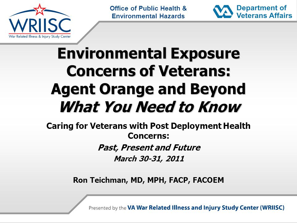 Office of Public Health & Environmental Hazards Environmental Exposure Concerns of Veterans: Agent Orange and Beyond What You Need to Know Caring for Veterans with Post Deployment Health Concerns: Past, Present and Future March 30-31, 2011 Ron Teichman, MD, MPH, FACP, FACOEM