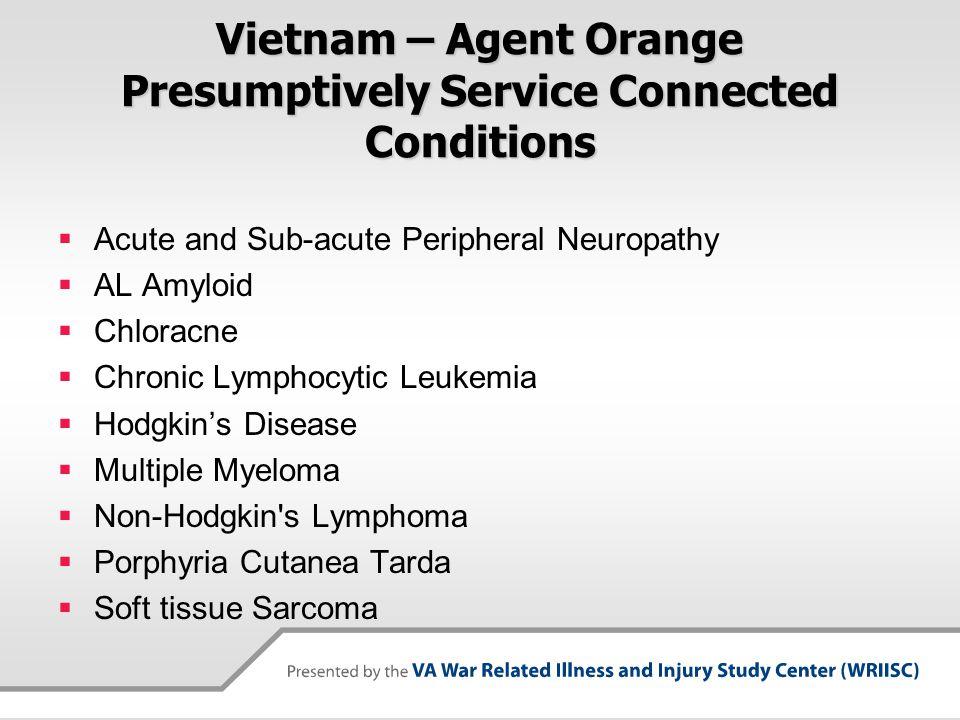 Vietnam – Agent Orange Presumptively Service Connected Conditions  Acute and Sub-acute Peripheral Neuropathy  AL Amyloid  Chloracne  Chronic Lymphocytic Leukemia  Hodgkin's Disease  Multiple Myeloma  Non-Hodgkin s Lymphoma  Porphyria Cutanea Tarda  Soft tissue Sarcoma