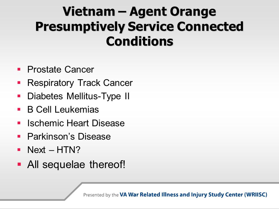 Vietnam – Agent Orange Presumptively Service Connected Conditions  Prostate Cancer  Respiratory Track Cancer  Diabetes Mellitus-Type II  B Cell Leukemias  Ischemic Heart Disease  Parkinson's Disease  Next – HTN.