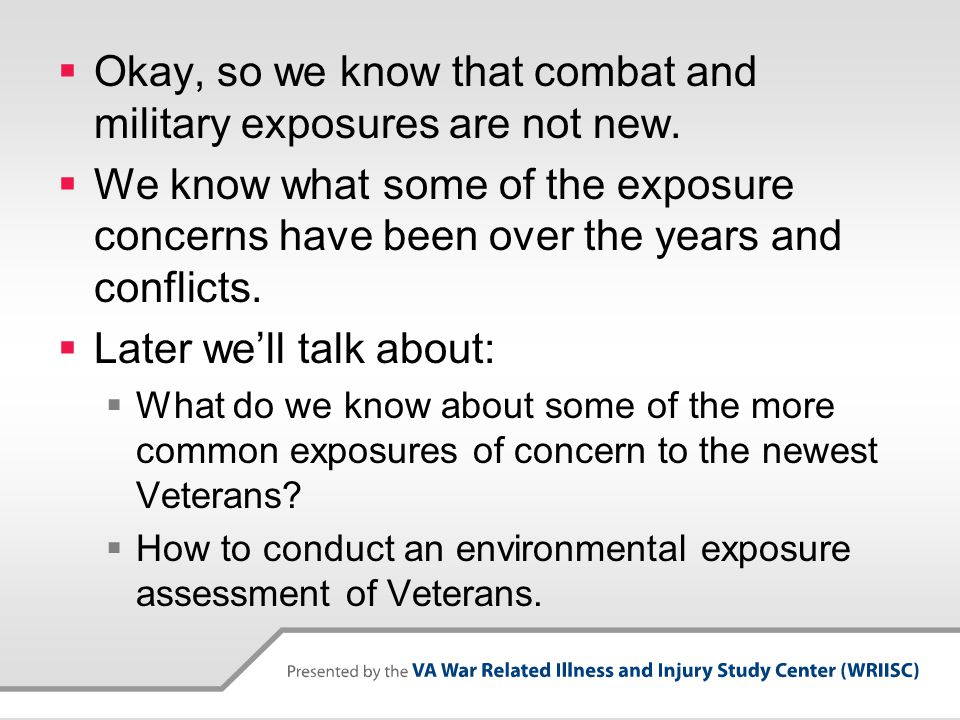  Okay, so we know that combat and military exposures are not new.