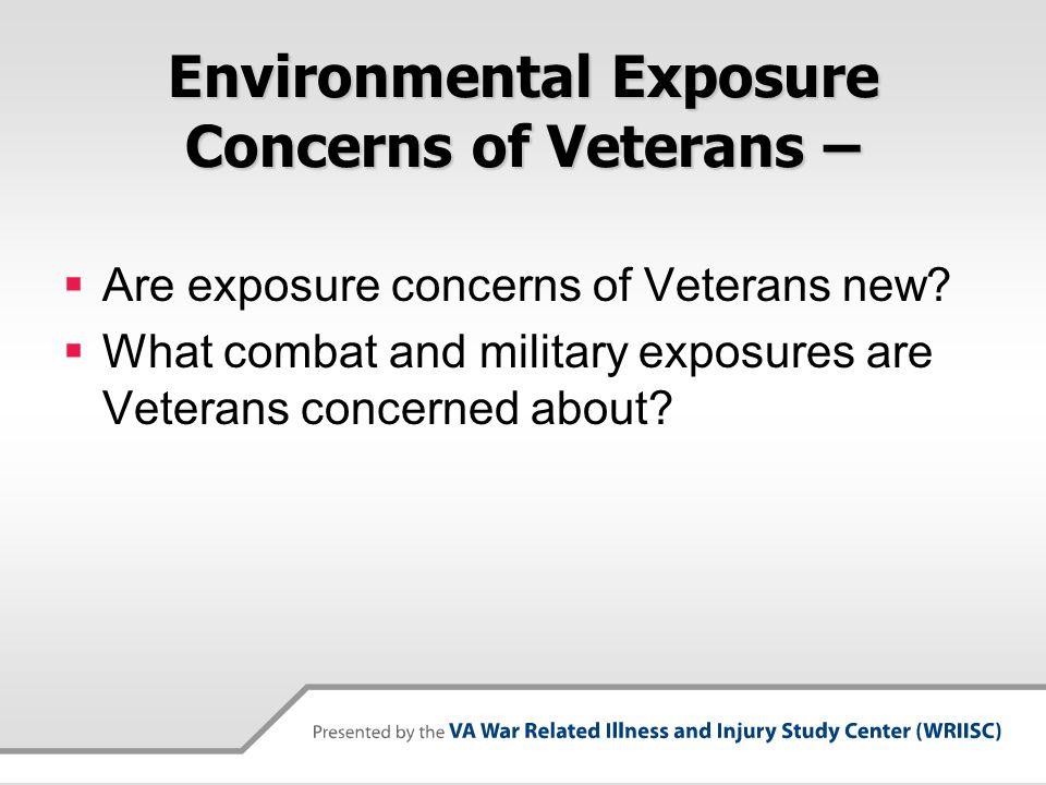 Environmental Exposure Concerns of Veterans –  Are exposure concerns of Veterans new.