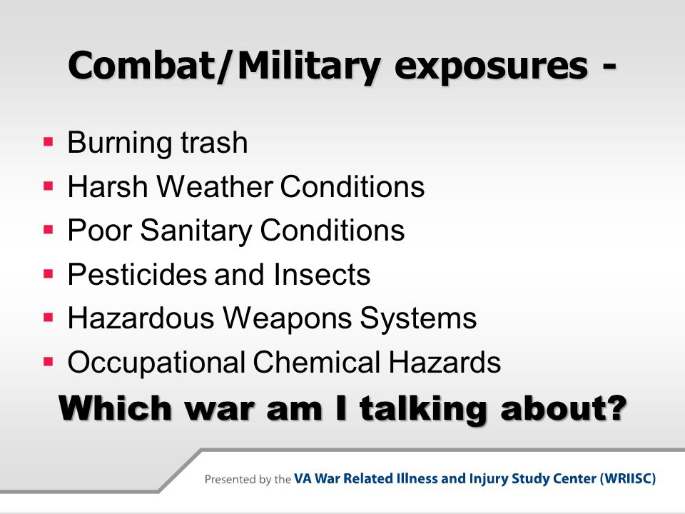 Combat/Military exposures -  Burning trash  Harsh Weather Conditions  Poor Sanitary Conditions  Pesticides and Insects  Hazardous Weapons Systems  Occupational Chemical Hazards Which war am I talking about