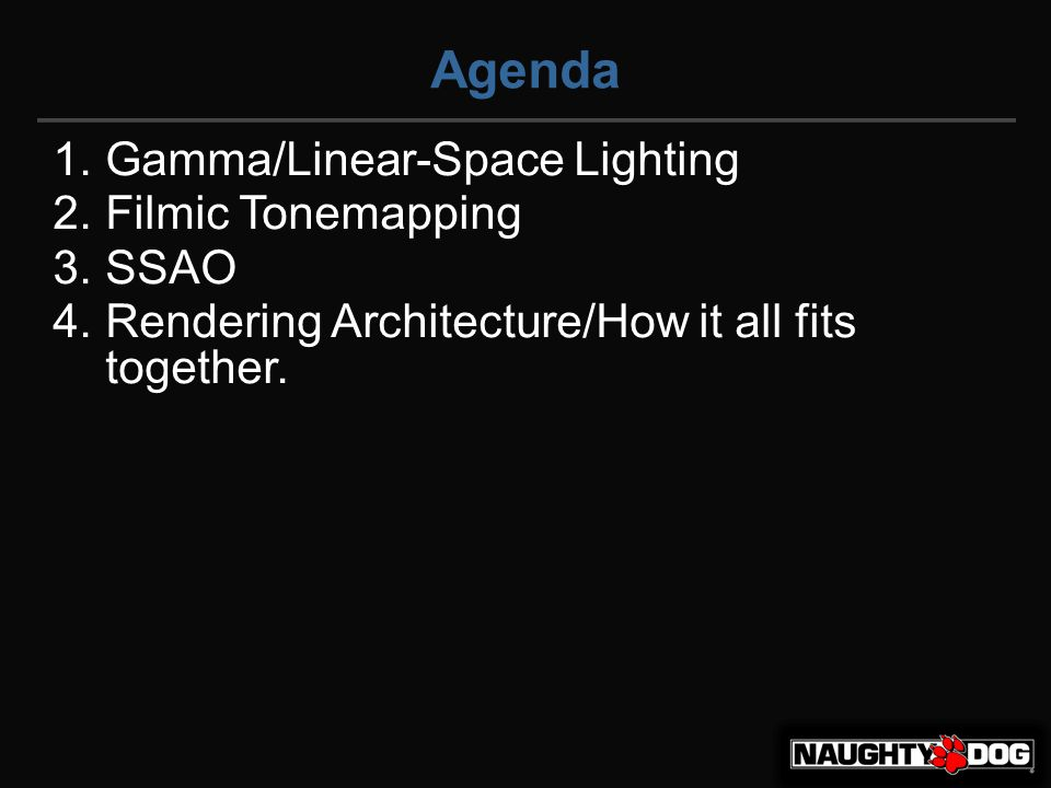 Agenda 1.Gamma/Linear-Space Lighting 2.Filmic Tonemapping 3.SSAO 4.Rendering Architecture/How it all fits together.