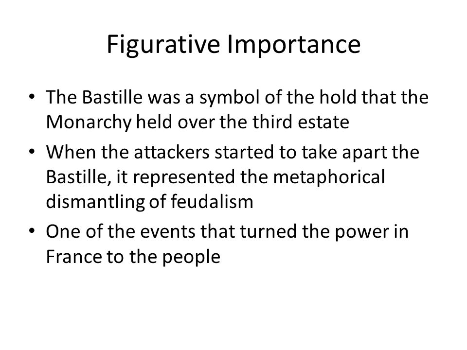 Figurative Importance The Bastille was a symbol of the hold that the Monarchy held over the third estate When the attackers started to take apart the Bastille, it represented the metaphorical dismantling of feudalism One of the events that turned the power in France to the people