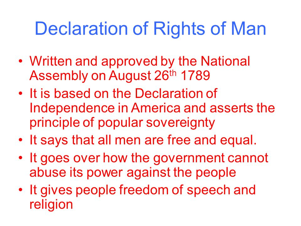 Declaration of Rights of Man Written and approved by the National Assembly on August 26 th 1789 It is based on the Declaration of Independence in America and asserts the principle of popular sovereignty It says that all men are free and equal.