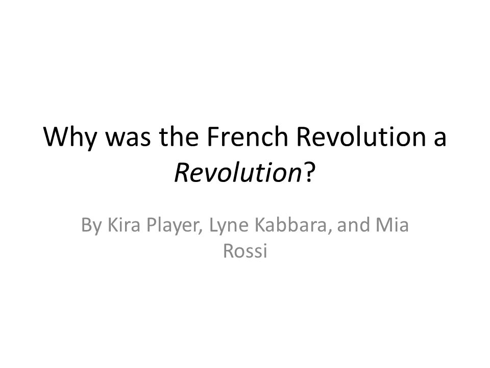 Why was the French Revolution a Revolution By Kira Player, Lyne Kabbara, and Mia Rossi