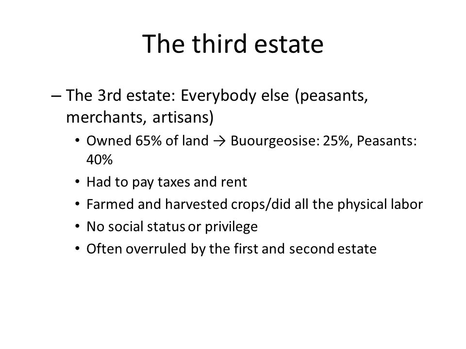 The third estate – The 3rd estate: Everybody else (peasants, merchants, artisans) Owned 65% of land → Buourgeosise: 25%, Peasants: 40% Had to pay taxes and rent Farmed and harvested crops/did all the physical labor No social status or privilege Often overruled by the first and second estate