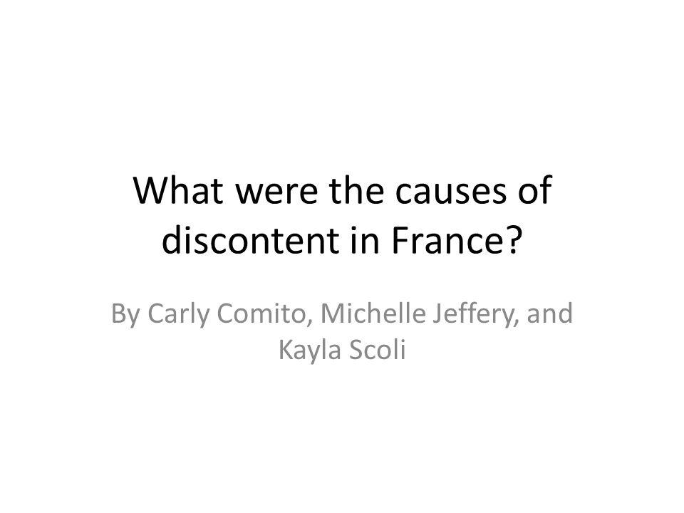 What were the causes of discontent in France By Carly Comito, Michelle Jeffery, and Kayla Scoli