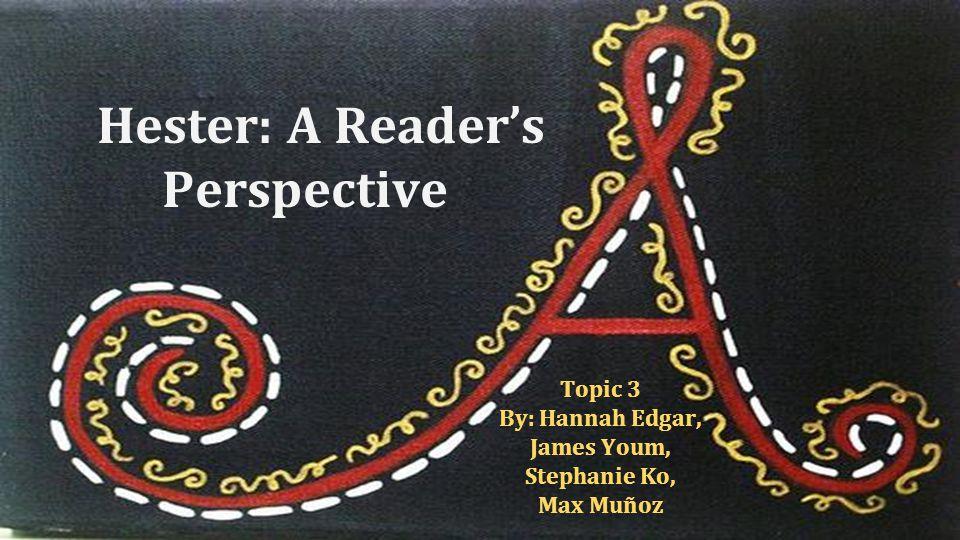 Hester: A Reader's Perspective Topic 3 By: Hannah Edgar, James Youm, Stephanie Ko, Max Muñoz