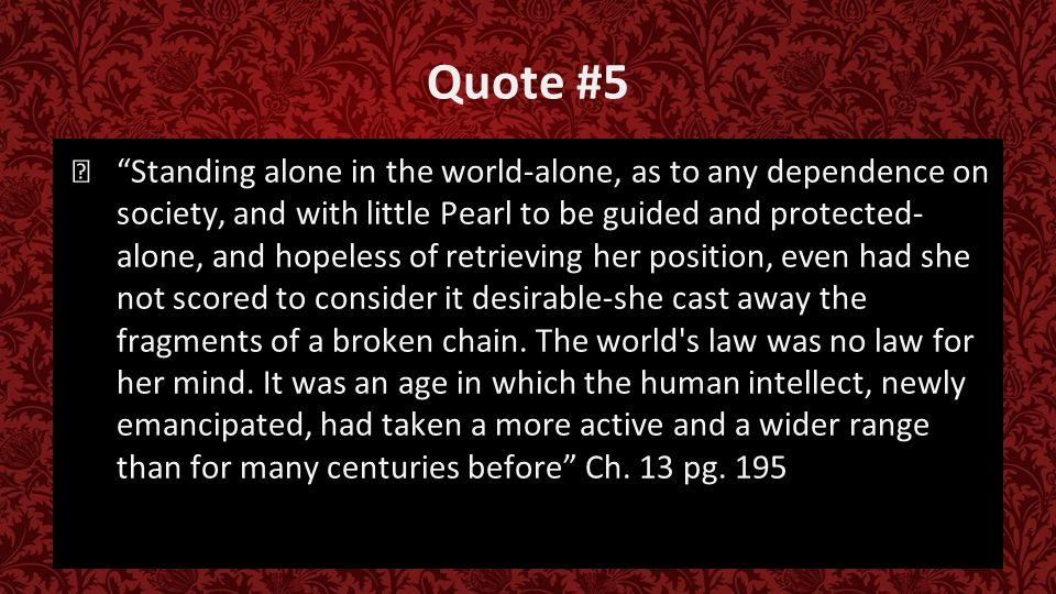 Quote #5 ★ Standing alone in the world-alone, as to any dependence on society, and with little Pearl to be guided and protected- alone, and hopeless of retrieving her position, even had she not scored to consider it desirable-she cast away the fragments of a broken chain.