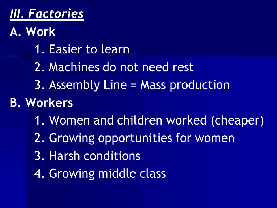 III. Factories A. Work 1. Easier to learn 2. Machines do not need rest 3.