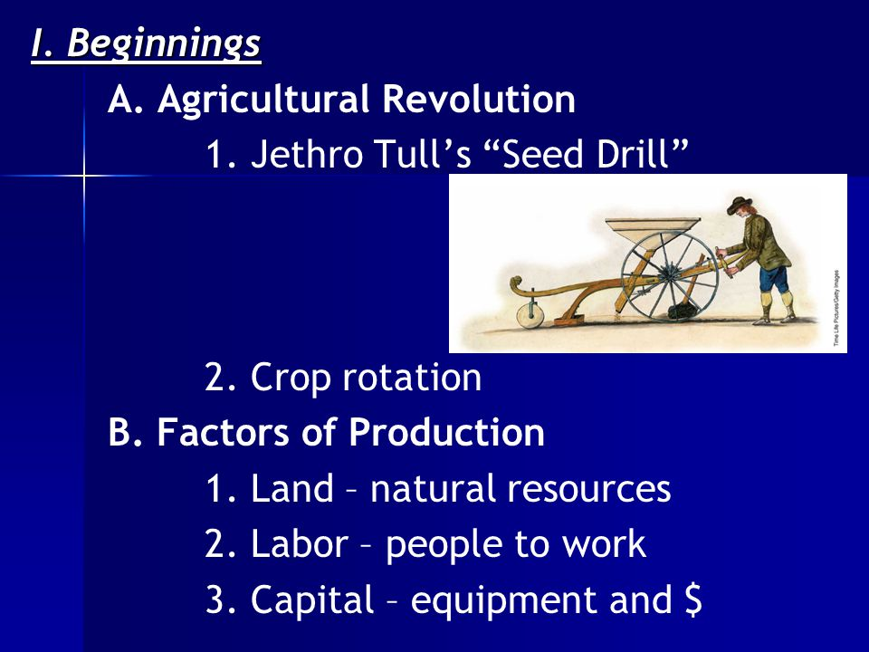 I. Beginnings A. Agricultural Revolution 1. Jethro Tull's Seed Drill 2.