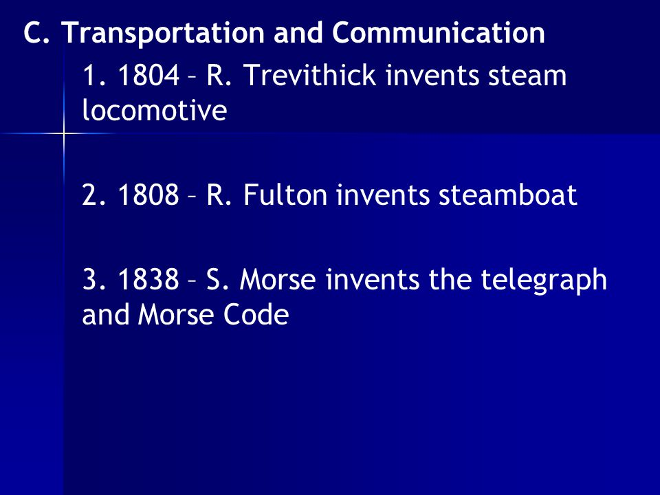 C. Transportation and Communication 1. 1804 – R. Trevithick invents steam locomotive 2. 1808 – R. Fulton invents steamboat 3. 1838 – S. Morse invents