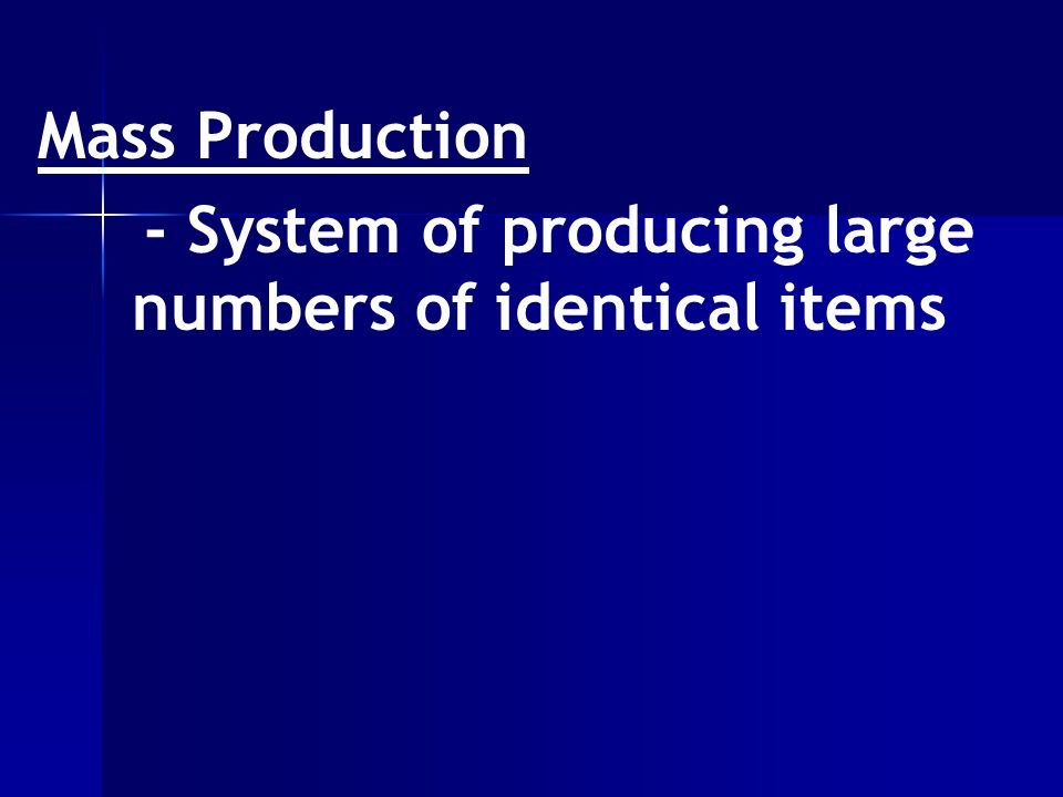 Mass Production - System of producing large numbers of identical items