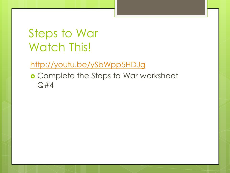 Steps to War Watch This! http://youtu.be/ySbWpp5HDJg  Complete the Steps to War worksheet Q#4