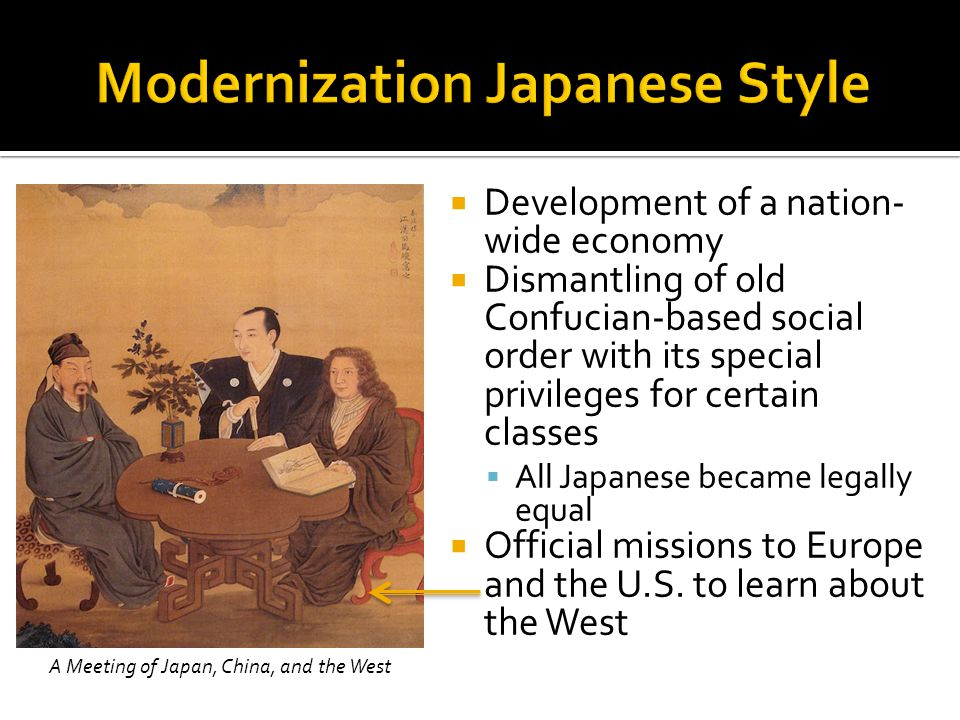  Development of a nation- wide economy  Dismantling of old Confucian-based social order with its special privileges for certain classes  All Japanese became legally equal  Official missions to Europe and the U.S.