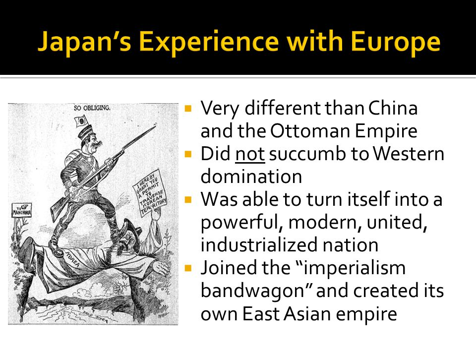  Very different than China and the Ottoman Empire  Did not succumb to Western domination  Was able to turn itself into a powerful, modern, united, industrialized nation  Joined the imperialism bandwagon and created its own East Asian empire