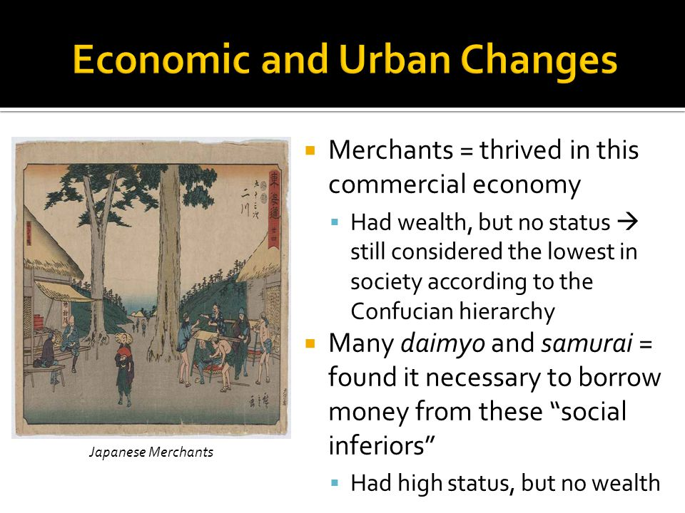  Merchants = thrived in this commercial economy  Had wealth, but no status  still considered the lowest in society according to the Confucian hierarchy  Many daimyo and samurai = found it necessary to borrow money from these social inferiors  Had high status, but no wealth Japanese Merchants