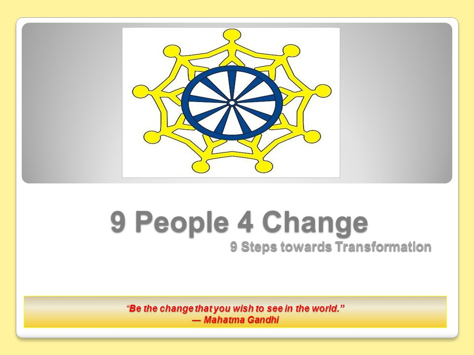 9 People 4 Change 9 Steps towards Transformation Be the change that you wish to see in the world. ― Mahatma Gandhi