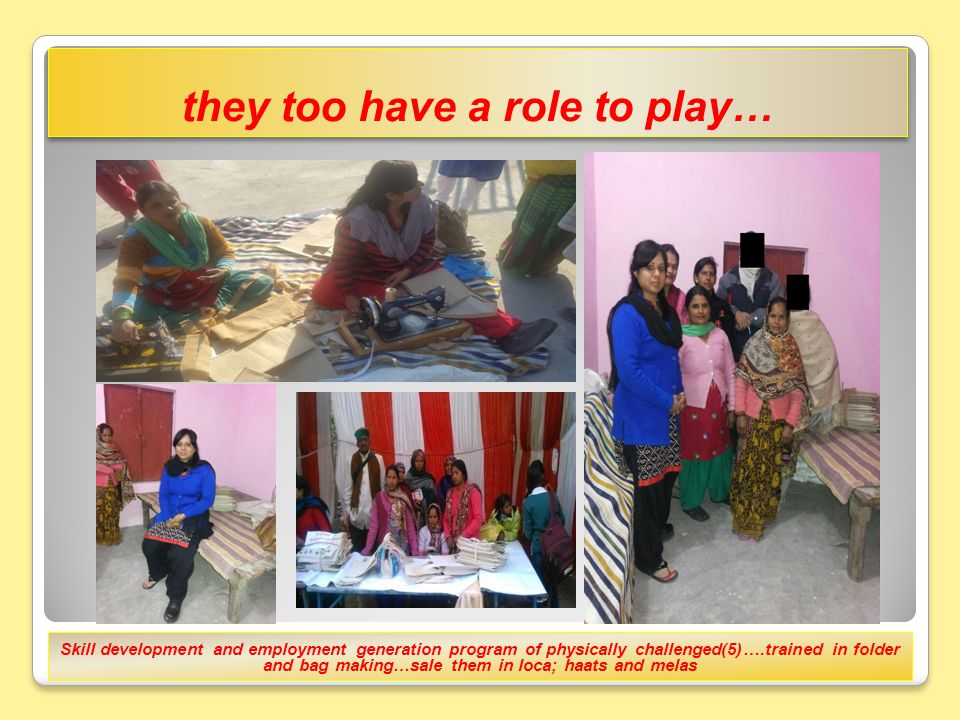 they too have a role to play… Skill development and employment generation program of physically challenged(5)….trained in folder and bag making…sale them in loca; haats and melas