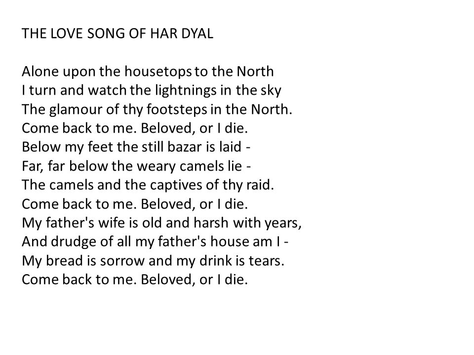 THE LOVE SONG OF HAR DYAL Alone upon the housetops to the North I turn and watch the lightnings in the sky The glamour of thy footsteps in the North.