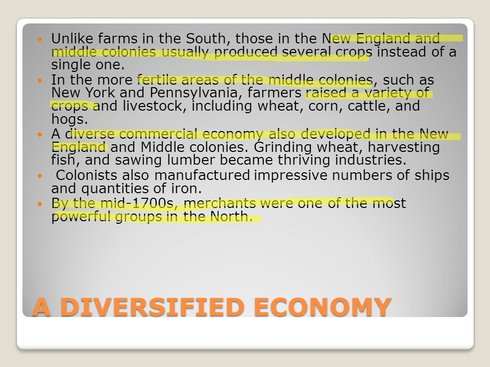 A DIVERSIFIED ECONOMY Unlike farms in the South, those in the New England and middle colonies usually produced several crops instead of a single one.