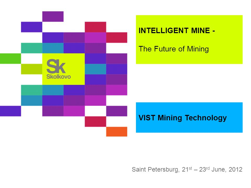 Saint Petersburg, 21 st – 23 rd June, 2012 INTELLIGENT MINE - The Future of Mining VIST Mining Technology