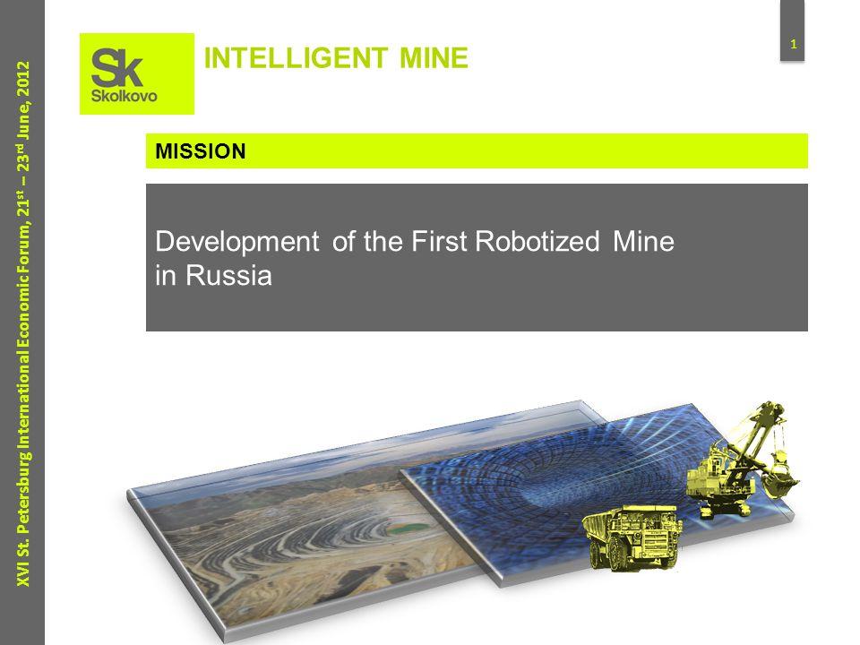 1 XVI St. Petersburg International Economic Forum, 21 st – 23 rd June, 2012 INTELLIGENT MINE Development of the First Robotized Mine in Russia MISSION