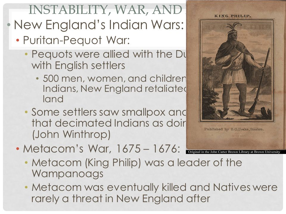 INSTABILITY, WAR, AND REBELLION New England's Indian Wars: Puritan-Pequot War: Pequots were allied with the Dutch, had conflicts with English settlers