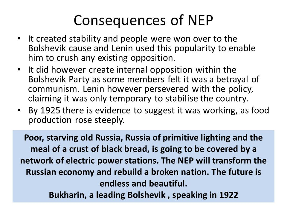Consequences of NEP It created stability and people were won over to the Bolshevik cause and Lenin used this popularity to enable him to crush any exi