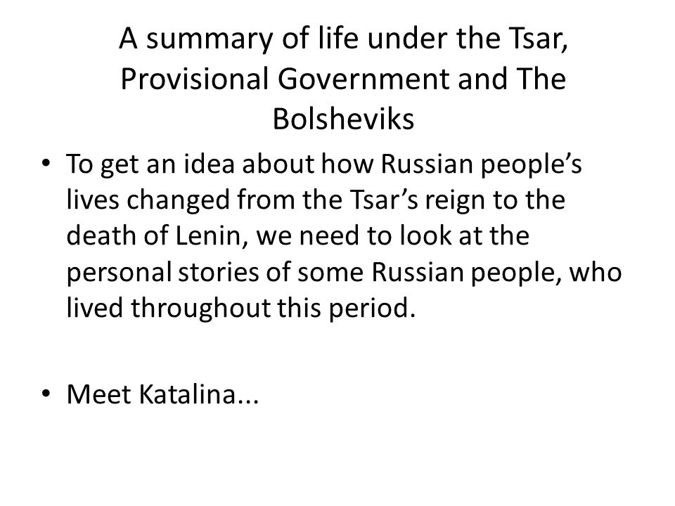 A summary of life under the Tsar, Provisional Government and The Bolsheviks To get an idea about how Russian people's lives changed from the Tsar's re