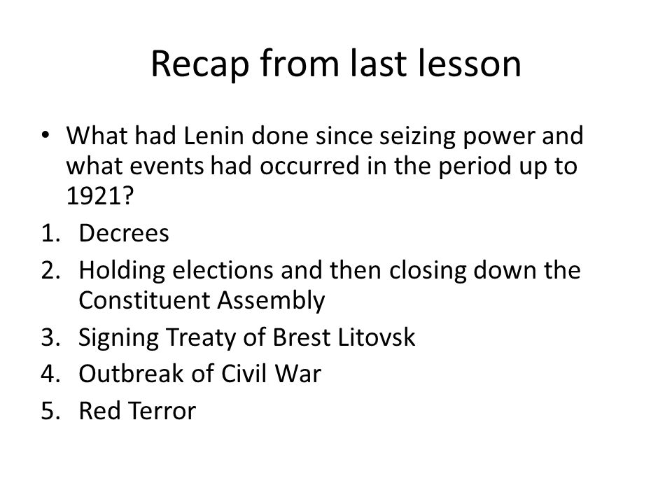 Recap from last lesson What had Lenin done since seizing power and what events had occurred in the period up to 1921? 1.Decrees 2.Holding elections an