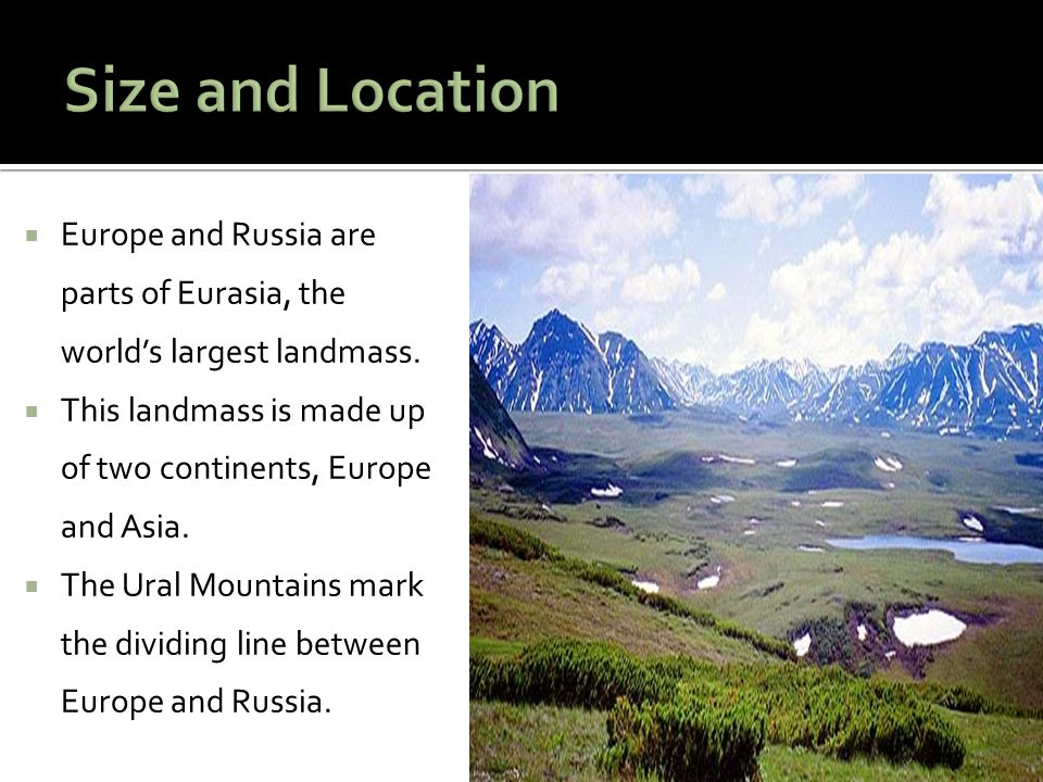  Europe and Russia are parts of Eurasia, the world's largest landmass.  This landmass is made up of two continents, Europe and Asia.  The Ural Moun