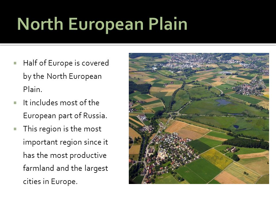  Half of Europe is covered by the North European Plain.  It includes most of the European part of Russia.  This region is the most important region