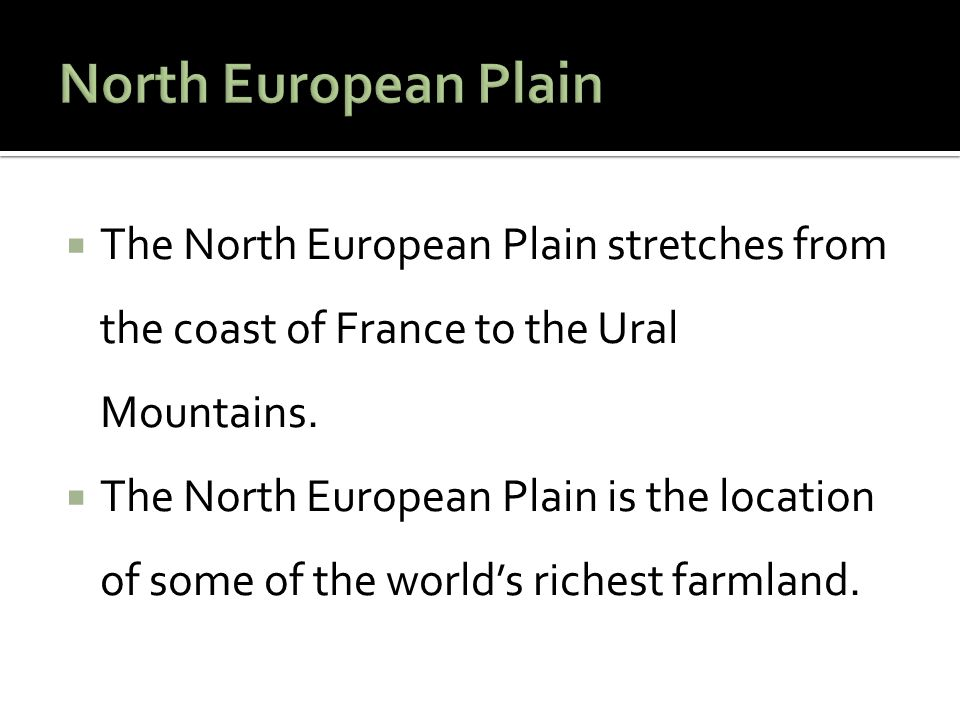  The North European Plain stretches from the coast of France to the Ural Mountains.  The North European Plain is the location of some of the world's