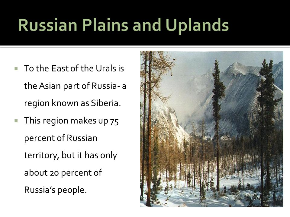  To the East of the Urals is the Asian part of Russia- a region known as Siberia.  This region makes up 75 percent of Russian territory, but it has