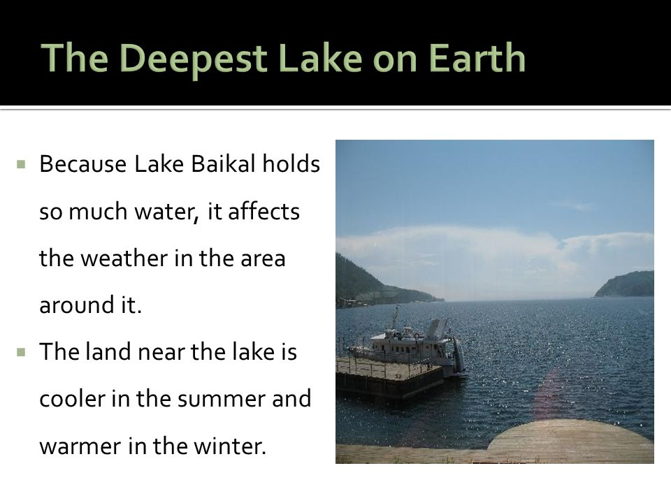  Because Lake Baikal holds so much water, it affects the weather in the area around it.  The land near the lake is cooler in the summer and warmer i