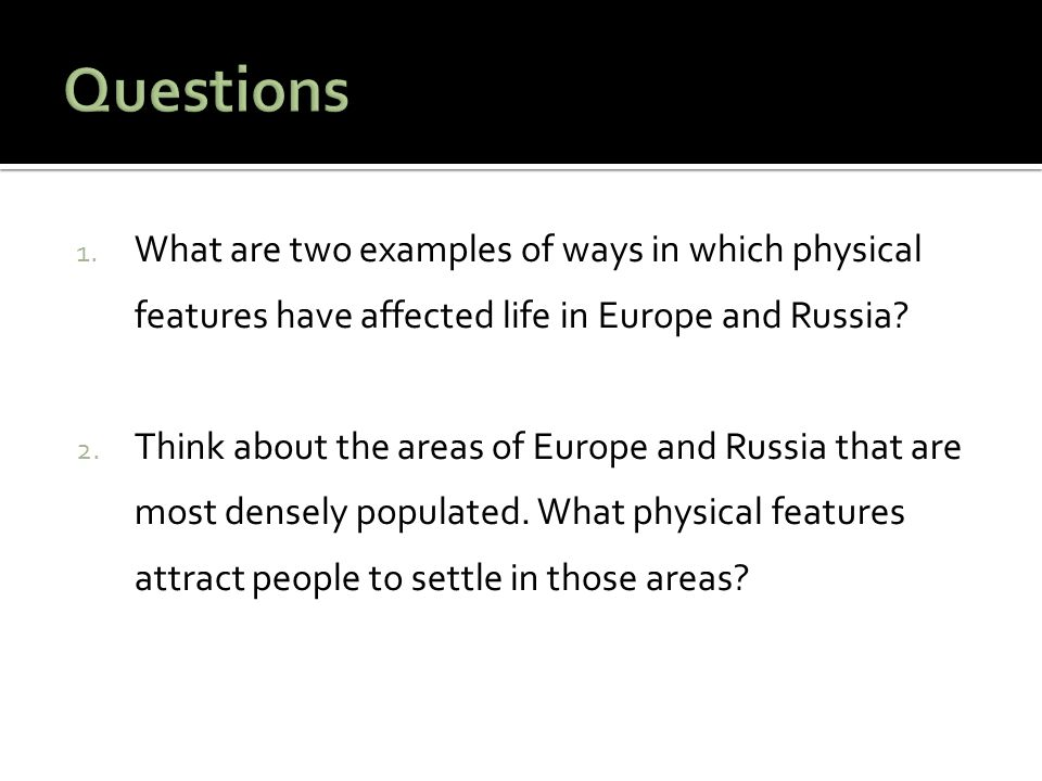 1. What are two examples of ways in which physical features have affected life in Europe and Russia? 2. Think about the areas of Europe and Russia tha