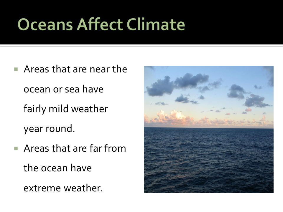  Areas that are near the ocean or sea have fairly mild weather year round.  Areas that are far from the ocean have extreme weather.