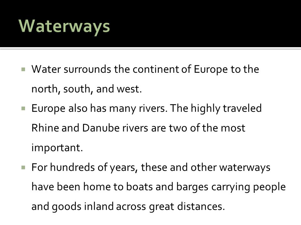  Water surrounds the continent of Europe to the north, south, and west.  Europe also has many rivers. The highly traveled Rhine and Danube rivers ar