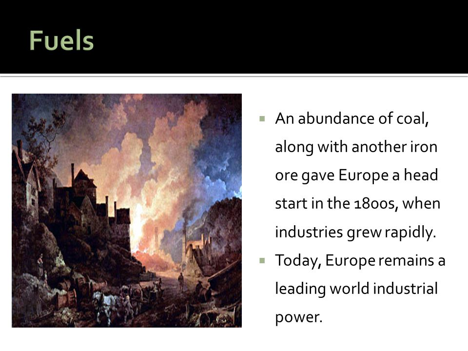  An abundance of coal, along with another iron ore gave Europe a head start in the 1800s, when industries grew rapidly.  Today, Europe remains a lea