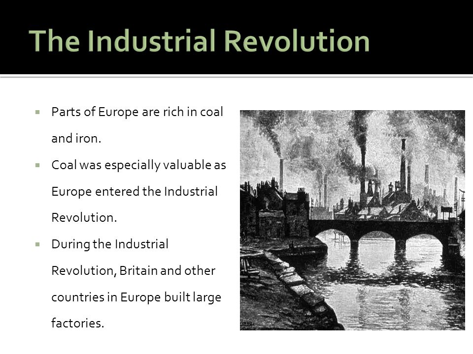  Parts of Europe are rich in coal and iron.  Coal was especially valuable as Europe entered the Industrial Revolution.  During the Industrial Revol