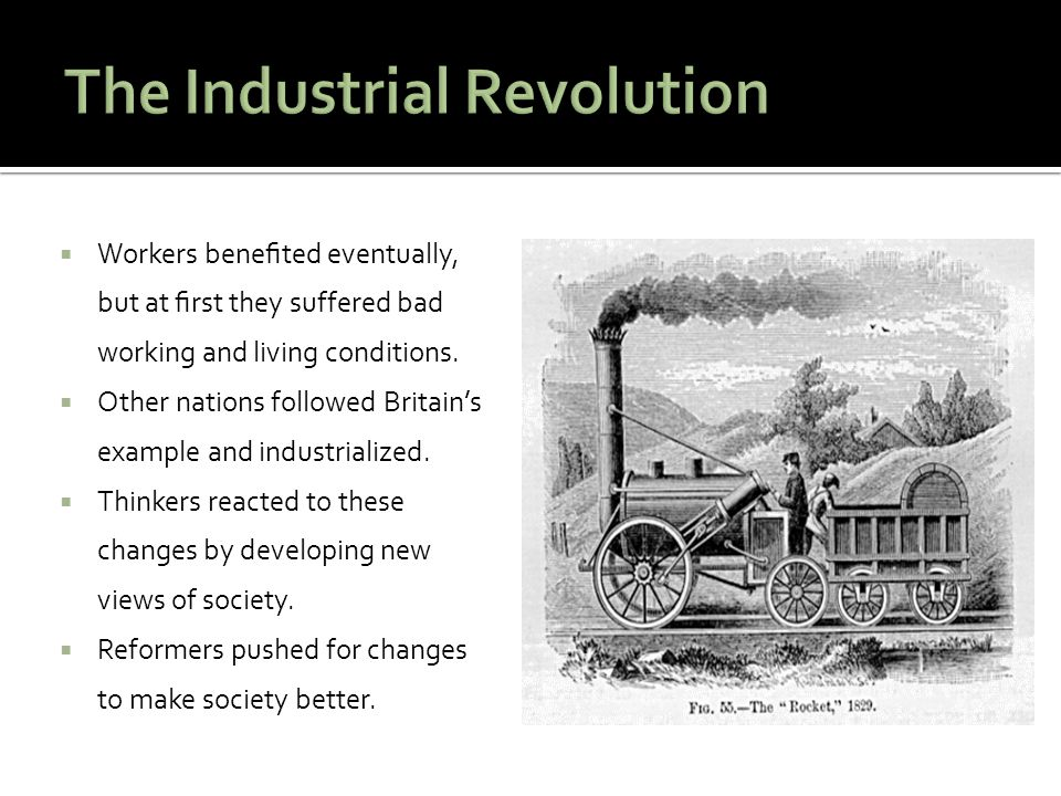  Workers benefited eventually, but at first they suffered bad working and living conditions.  Other nations followed Britain's example and industriali