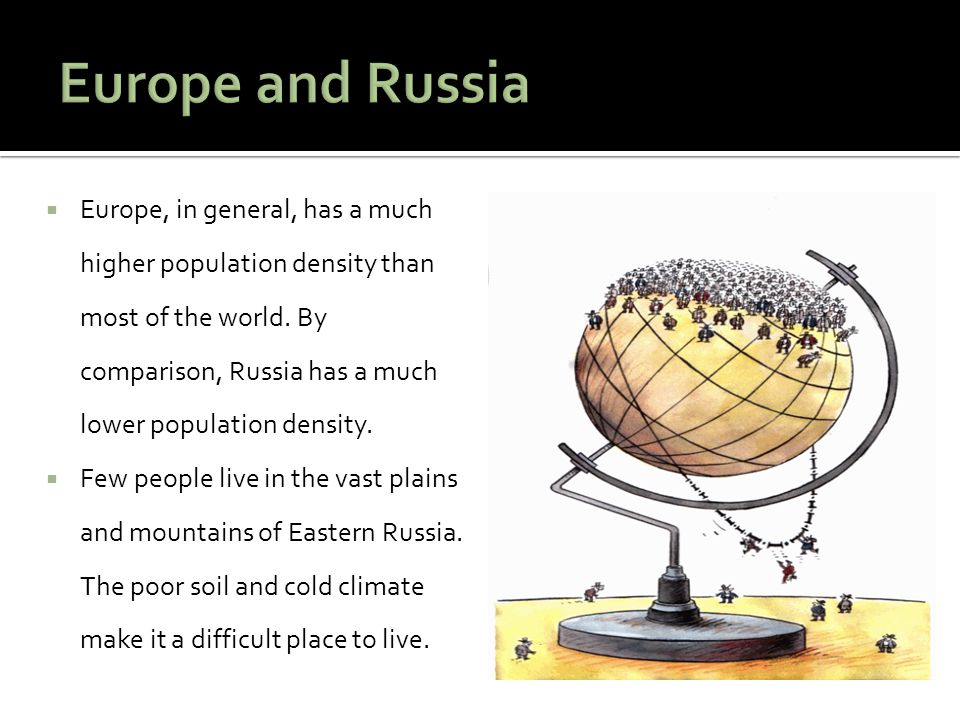  Europe, in general, has a much higher population density than most of the world. By comparison, Russia has a much lower population density.  Few pe