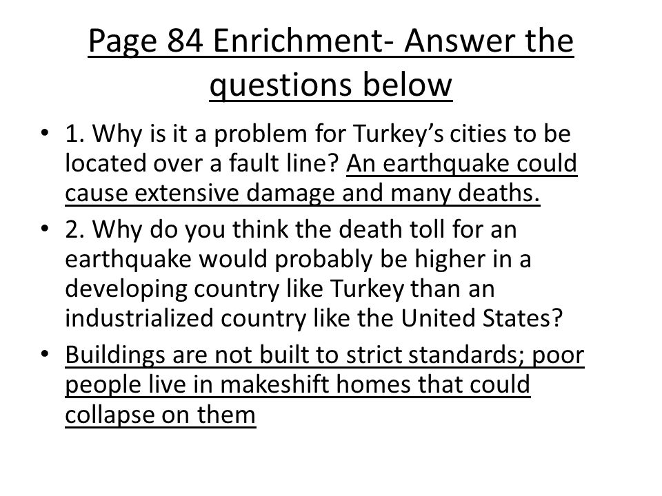 Page 84 Enrichment- Answer the questions below 1. Why is it a problem for Turkey's cities to be located over a fault line? An earthquake could cause e