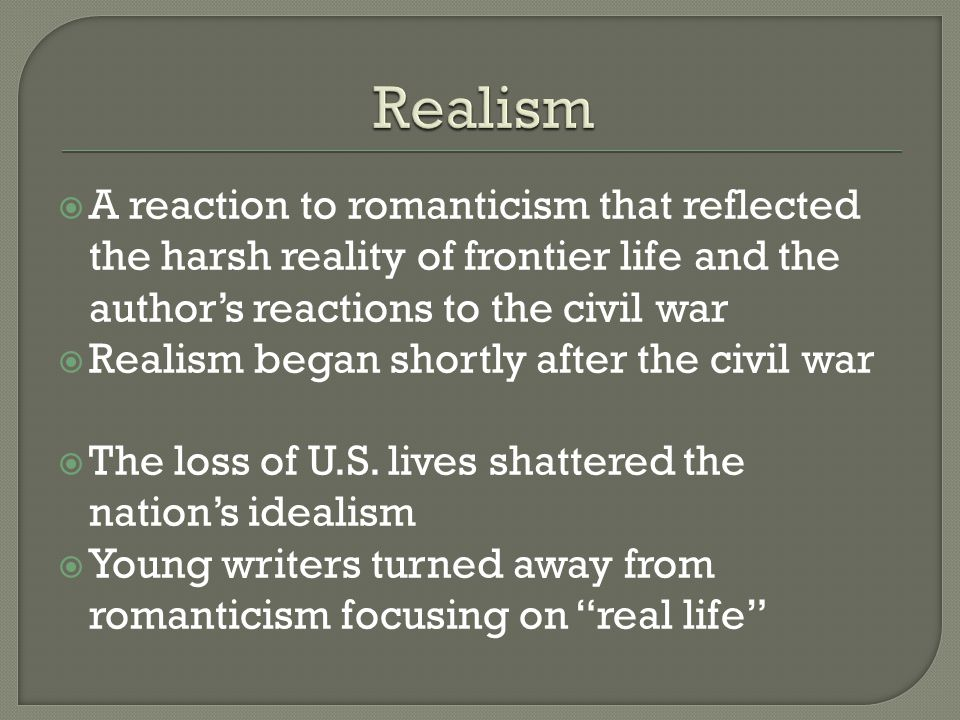  A reaction to romanticism that reflected the harsh reality of frontier life and the author's reactions to the civil war  Realism began shortly after the civil war  The loss of U.S.