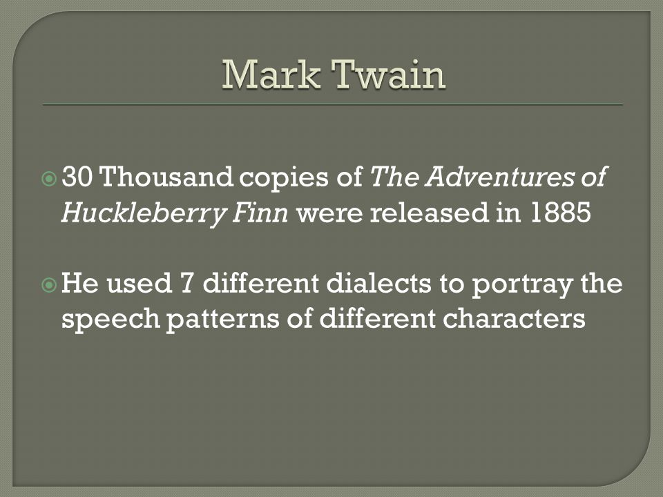  30 Thousand copies of The Adventures of Huckleberry Finn were released in 1885  He used 7 different dialects to portray the speech patterns of different characters